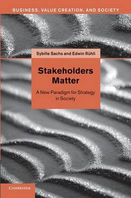 Stakeholders Matter: A New Paradigm for Strategy in Society - Business, Value Creation and Society (Paperback)