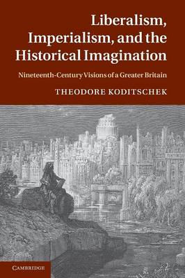 Liberalism, Imperialism, and the Historical Imagination: Nineteenth-Century Visions of a Greater Britain (Paperback)