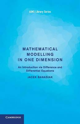 Mathematical Modelling in One Dimension: An Introduction Via Difference and Differential Equations - Aims Library of Mathematical Sciences 5 (Paperback)