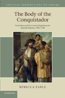 The Body of the Conquistador: Food, Race and the Colonial Experience in Spanish America, 1492-1700 - Critical Perspectives on Empire (Paperback)
