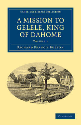 A Mission to Gelele, King of Dahome - Cambridge Library Collection - African Studies (Paperback)