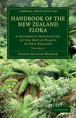 Handbook of the New Zealand Flora: A Systematic Description of the Native Plants of New Zealand and the Chatham, Kermadec's, Lord Auckland's, Campbell's, and Macquarrie's Islands - Cambridge Library Collection - Botany and Horticulture (Paperback)