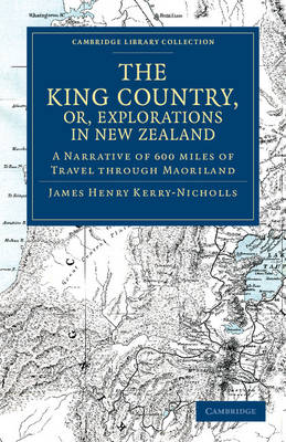 The King Country, or, Explorations in New Zealand: A Narrative of 600 Miles of Travel Through Maoriland - Cambridge Library Collection - History of Oceania (Paperback)