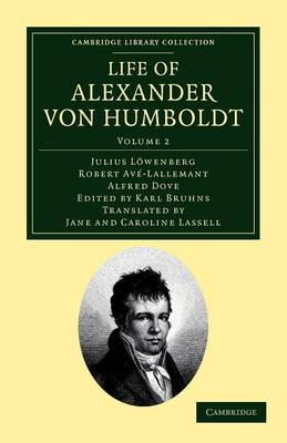 Life of Alexander Von Humboldt: Compiled in Commemoration of the Centenary of His Birth - Cambridge Library Collection - Earth Science (Paperback)