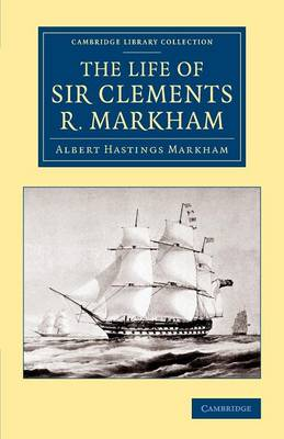The Life of Sir Clements R. Markham, K.C.B., F.R.S. - Cambridge Library Collection - Polar Exploration (Paperback)