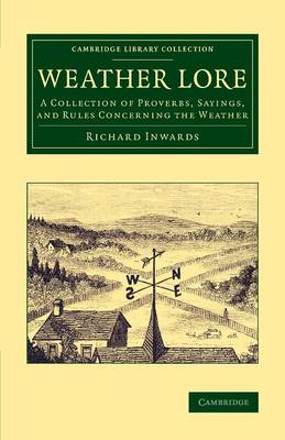 Weather Lore: A Collection of Proverbs, Sayings, and Rules Concerning the Weather - Cambridge Library Collection - Earth Science (Paperback)