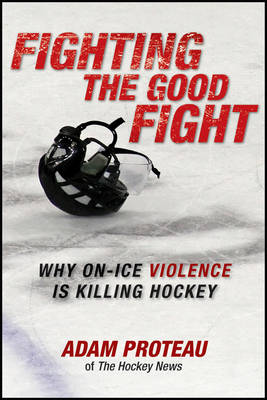 Fighting the Good Fight: Why On-Ice Violence Is Killing Hockey (Paperback)