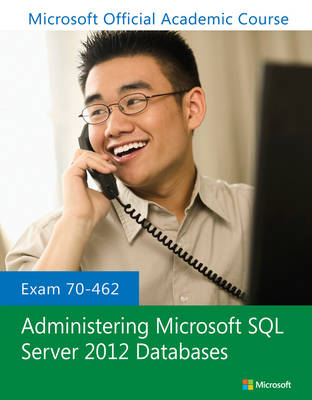 Exam 70-462 Administering Microsoft SQL Server 2012 Databases - Microsoft Official Academic Course Series (Paperback)