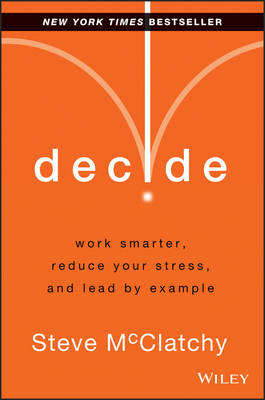 Decide: Work Smarter, Reduce Your Stress, and Lead by Example (Hardback)