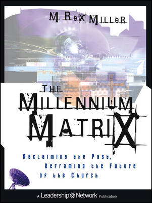 The Millennium Matrix: Reclaiming the Past, Reframing the Future of the Church - Jossey-Bass Leadership Network Series (Paperback)