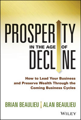 Prosperity in the Age of Decline: How to Lead Your Business and Preserve Wealth Through the Coming Business Cycles (Hardback)