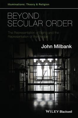 Beyond Secular Order: Volume 1: The Representation of Being and the Representation of the People - Illuminations: Theory & Religion 1 (Hardback)