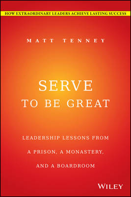 Serve to be Great: Leadership Lessons from a Prison, a Monastery, and a Board Room (Hardback)