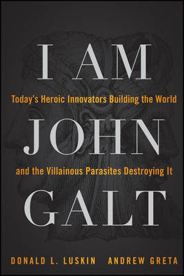 I am John Galt: Today's Heroic Innovators Building the World and the Villainous Parasites Destroying it (Paperback)