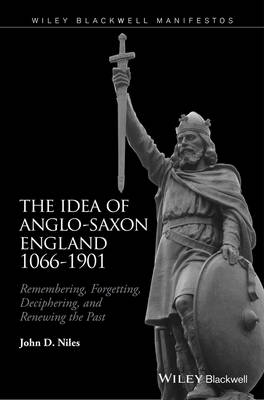 Idea of Anglo-Saxon England 1066-1901: Remembering, Forgetting, Deciphering, and Renewing the Past (Hardback)
