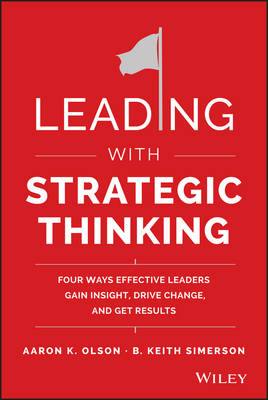 Leading with Strategic Thinking: Four Ways Effective Leaders Gain Insight, Drive Change, and Get Results (Hardback)