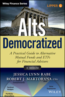 Alts Democratized: A Practical Guide to Alternative Mutual Funds and ETFs for Financial Advisors + Website - Wiley Finance (Hardback)