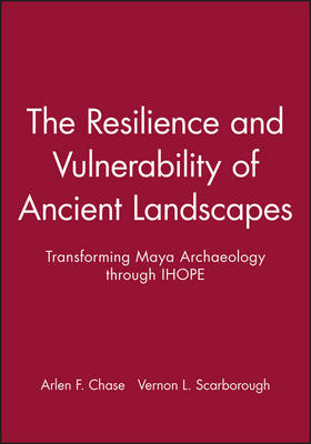 The Resilience and Vulnerability of Ancient Landscapes: Transforming Maya Archaeology Through IHOPE - APAZ - Archaeological Papers of the American Anthropological Association (Paperback)