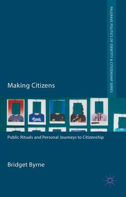 Making Citizens: Public Rituals and Personal Journeys to Citizenship - Palgrave Politics of Identity and Citizenship Series (Hardback)