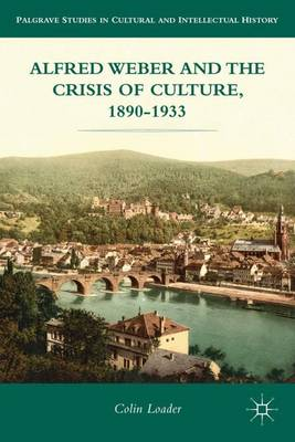 Alfred Weber and the Crisis of Culture, 1890-1933 - Palgrave Studies in Cultural and Intellectual History (Hardback)