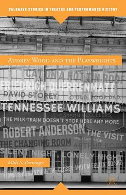 Audrey Wood and the Playwrights: From Tennessee Williams, Robert Anderson, William Inge, to Carson McCullers - Palgrave Studies in Theatre and Performance History (Hardback)