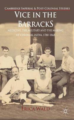 Vice in the Barracks: Medicine, the Military and the Making of Colonial India, 1780-1868 - Cambridge Imperial and Post-Colonial Studies Series (Hardback)