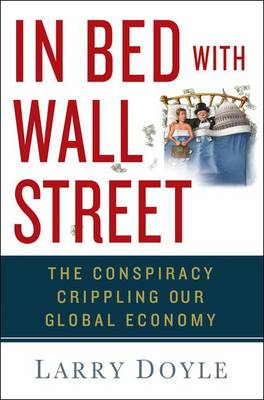 In Bed with Wall Street: The Conspiracy Crippling Our Global Economy (Hardback)