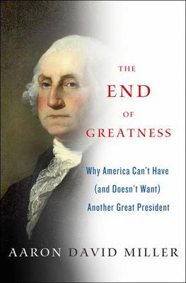 The End of Greatness: Why America Can't Have (and Doesn't Want) Another Great President (Hardback)