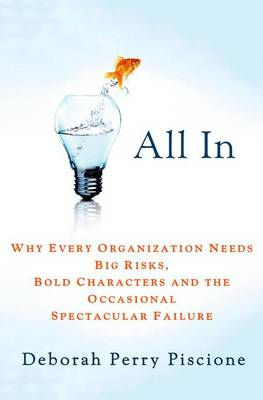 All in: Why Every Organization Needs Big Risks, Bold Characters and the Occasional Spectacular Failure (Hardback)