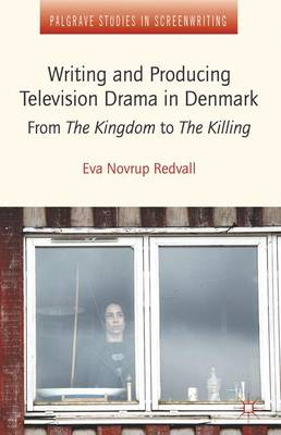 Writing and Producing Television Drama in Denmark: From the Kingdom to the Killing - Palgrave Studies in Screenwriting (Hardback)