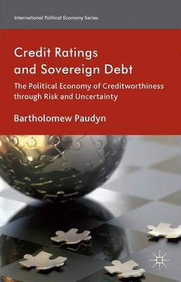 Credit Ratings and Sovereign Debt 2014: The Political Economy of Creditworthiness Through Risk and Uncertainty - International Political Economy Series (Hardback)