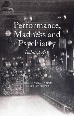 Performance, Madness and Psychiatry: Isolated Acts - Palgrave Politics of Identity and Citizenship Series (Hardback)