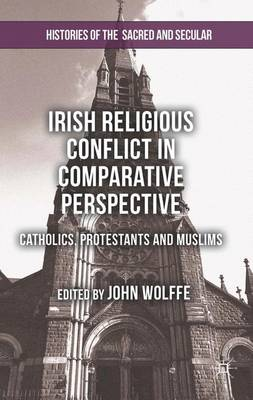 Irish Religious Conflict in Comparative Perspective: Catholics, Protestants and Muslims - Histories of the Sacred and Secular, 1700-2000 (Hardback)