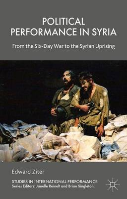 Political Performance in Syria: From the Six-Day War to the Syrian Uprising - Studies in International Performance (Hardback)