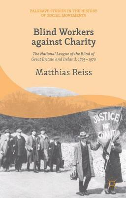 Blind Workers Against Charity: The National League of the Blind of Great Britain and Ireland, 1893-1970 - Palgrave Studies in the History of Social Movements (Hardback)