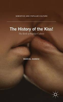 History of the Kiss: The Birth of Popular Culture - Semiotics and Popular Culture (Hardback)