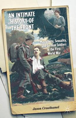 Intimate History of the Front: Masculinity, Sexuality, and German Soldiers in the First World War (Hardback)