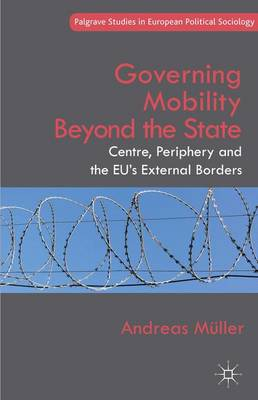 Governing Mobility Beyond the State: Centre, Periphery and the EU's External Borders - Palgrave Studies in European Political Sociology (Hardback)
