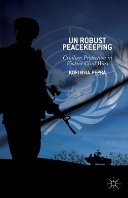 Un Robust Peacekeeping: Civilian Protection in Violent Civil Wars (Hardback)