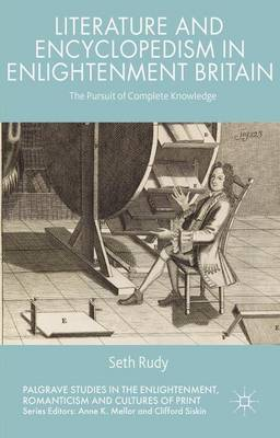 Literature and Encyclopedism in Enlightenment Britain: The Pursuit of Complete Knowledge - Palgrave Studies in the Enlightenment, Romanticism and the Cultures of Print (Hardback)
