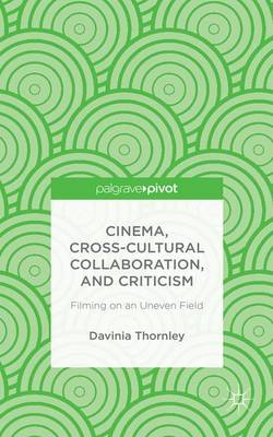 Cinema, Cross-Cultural Collaboration, and Criticism: Filming on an Uneven Field (Hardback)
