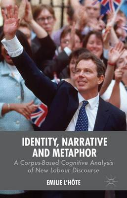 Identity, Narrative and Metaphor: A Corpus-Based Cognitive Analysis of New Labour Discourse (Hardback)
