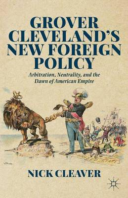 Grover Cleveland's New Foreign Policy: Arbitration, Neutrality, and the Dawn of American Empire (Hardback)