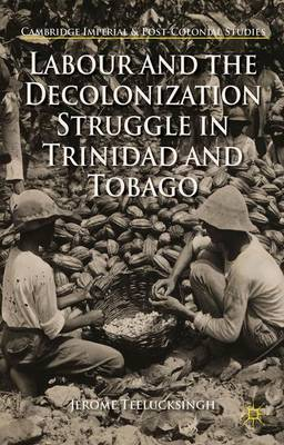 Labour and the Decolonization Struggle in Trinidad and Tobago - Cambridge Imperial and Post-Colonial Studies Series (Hardback)
