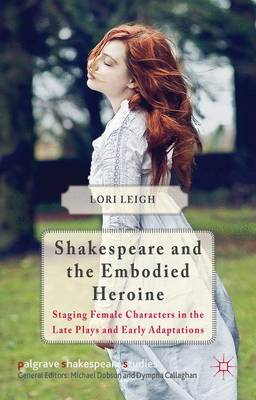 Shakespeare and the Embodied Heroine: Staging Female Characters in the Late Plays and Early Adaptations - Palgrave Shakespeare Studies (Hardback)
