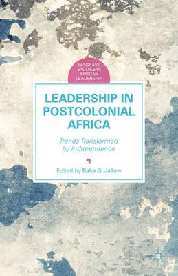 Leadership in Postcolonial Africa: Trends Transformed by Independence - Palgrave Studies in African Leadership (Hardback)