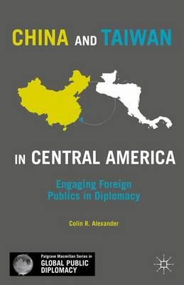 China and Taiwan in Central America: Engaging Foreign Publics in Diplomacy - Palgrave Macmillan Series in Global Public Diplomacy (Hardback)