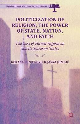 Politicization of Religion, the Power of State, Nation, and Faith: The Case of Former Yugoslavia and its Successor States - Palgrave Studies in Religion, Politics, and Policy (Hardback)