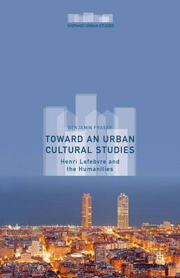 Toward an Urban Cultural Studies: Henri Lefebvre and the Humanities - Hispanic Urban Studies (Hardback)