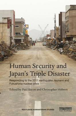 Human Security and Japan's Triple Disaster: Responding to the 2011 Earthquake, Tsunami and Fukushima nuclear crisis - Routledge Humanitarian Studies Series (Hardback)